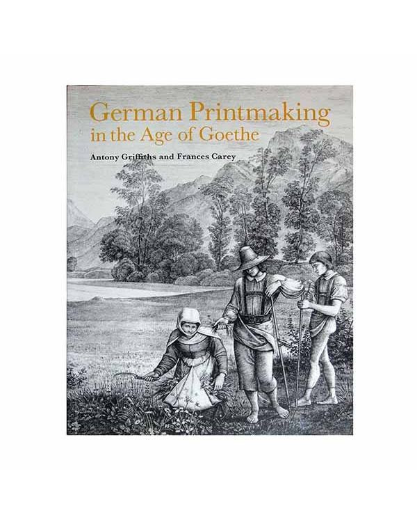 German Printmaking in the Age of Goethe by Anthony Griffiths and Frances Carey